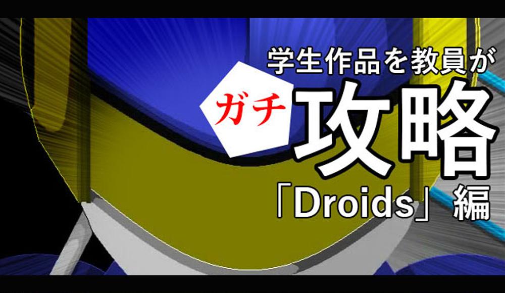 学生作品を教員がガチ攻略!「Droids」編