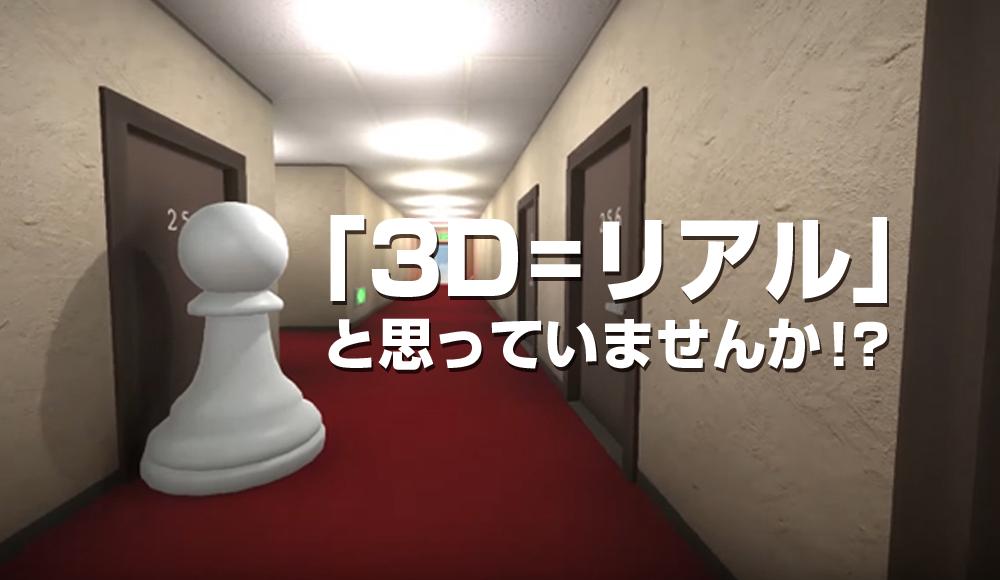 「3D=リアル」と思っていませんか!?