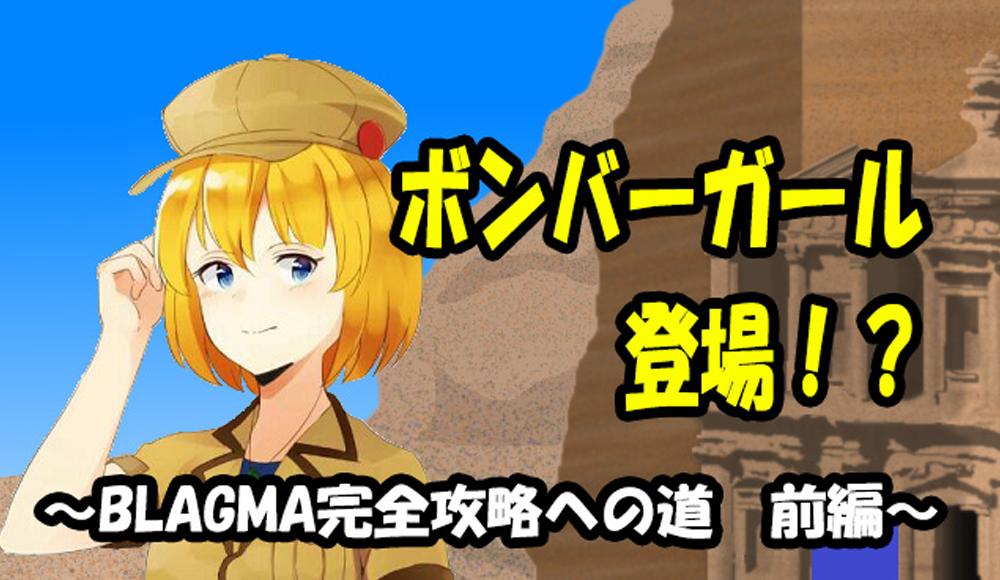 ボンバーガール登場!? ~BLAGMA完全攻略への道【前編】~