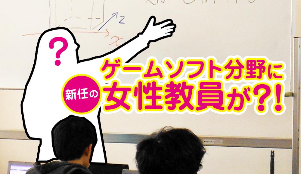 ゲームソフト分野に新任の女性教員が?!