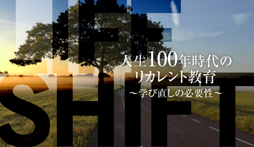 LIFE SHIFT 人生100年時代のリカレント教育~学び直しの必要性~